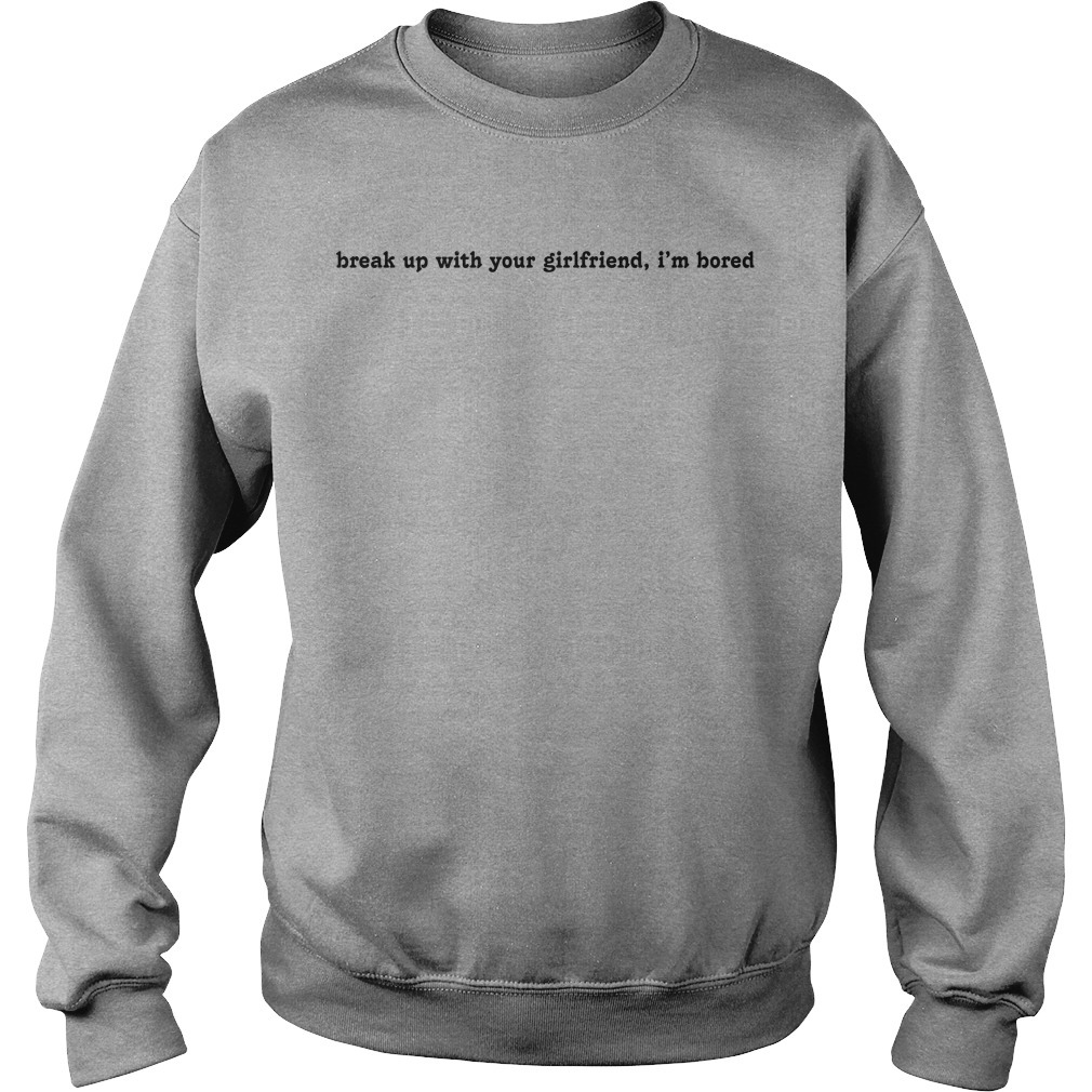 Break Up With Your Girlfriend I'm Bored Sweater