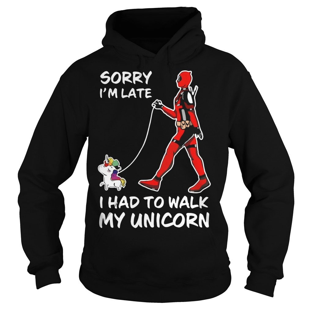 Deadpool Sorry I'm Late I Had To Walk My Unicorn Hoodie