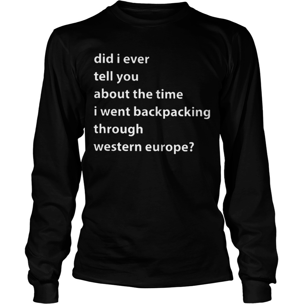 Did I Ever Tell You About The Time I Went Backpacking Through Western Europe Longsleeve Tee