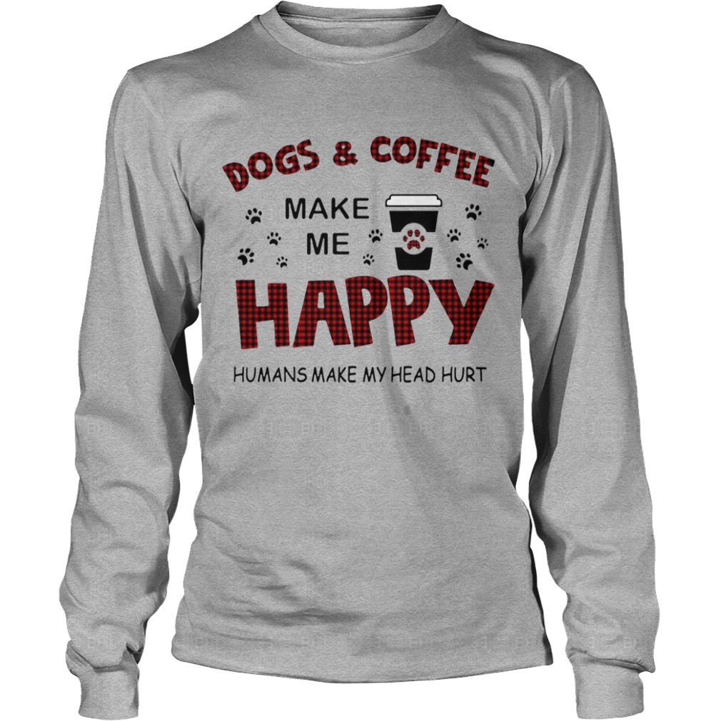 Dog & Coffee Make Me Happy Humans Make My Head Hurt Longsleeve Tee