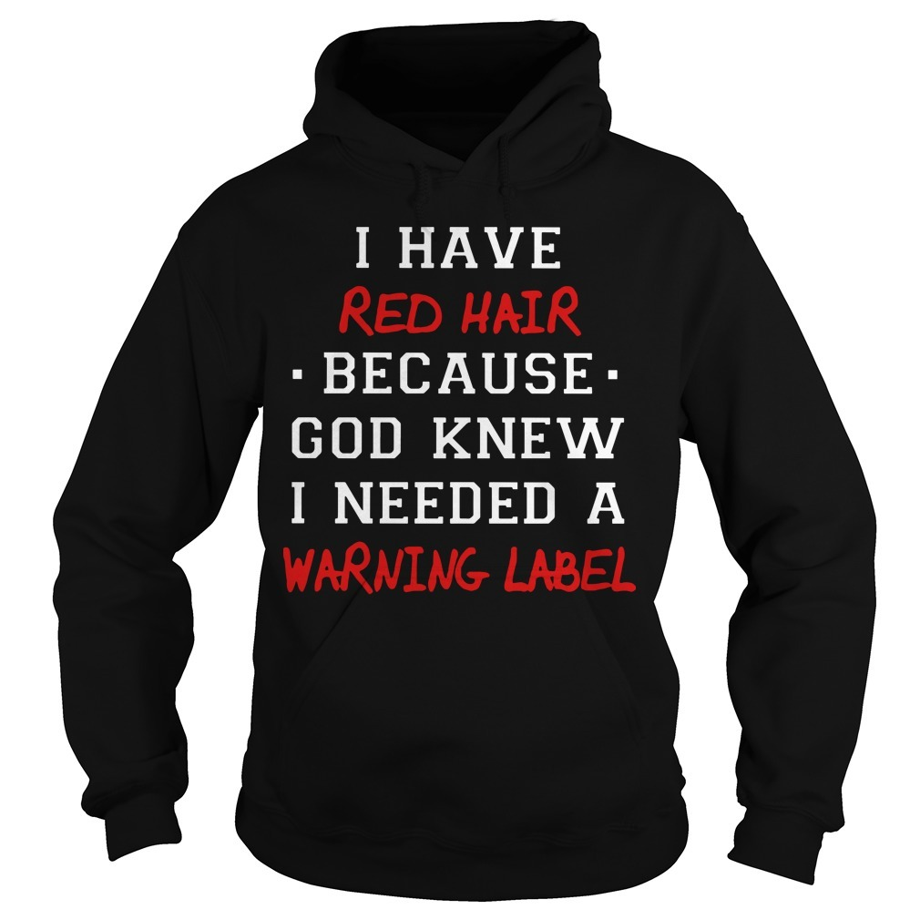 I Have Red Hair Because God Knew I Needed A Warning Label Hoodie