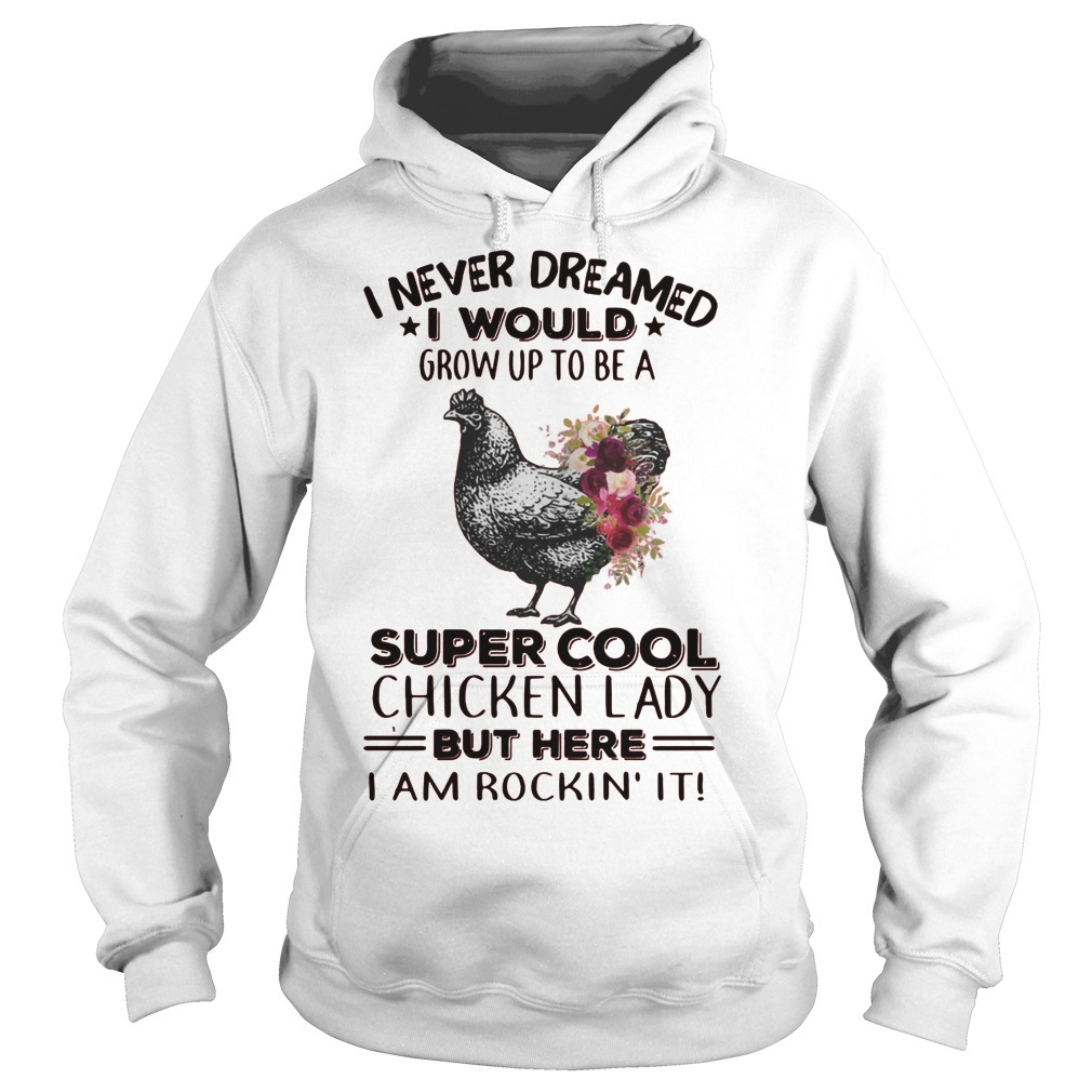 I Never Dreamed I Would Grow Up To Be A Super Cool Chicken Lady Hoodie