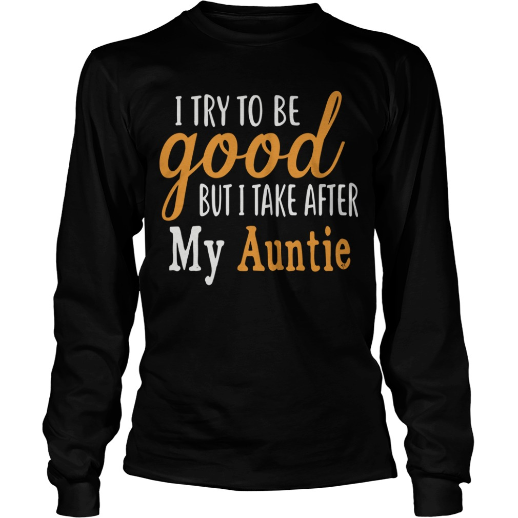 I Try To Be Good But I Take After My Auntie Longsleeve Tee