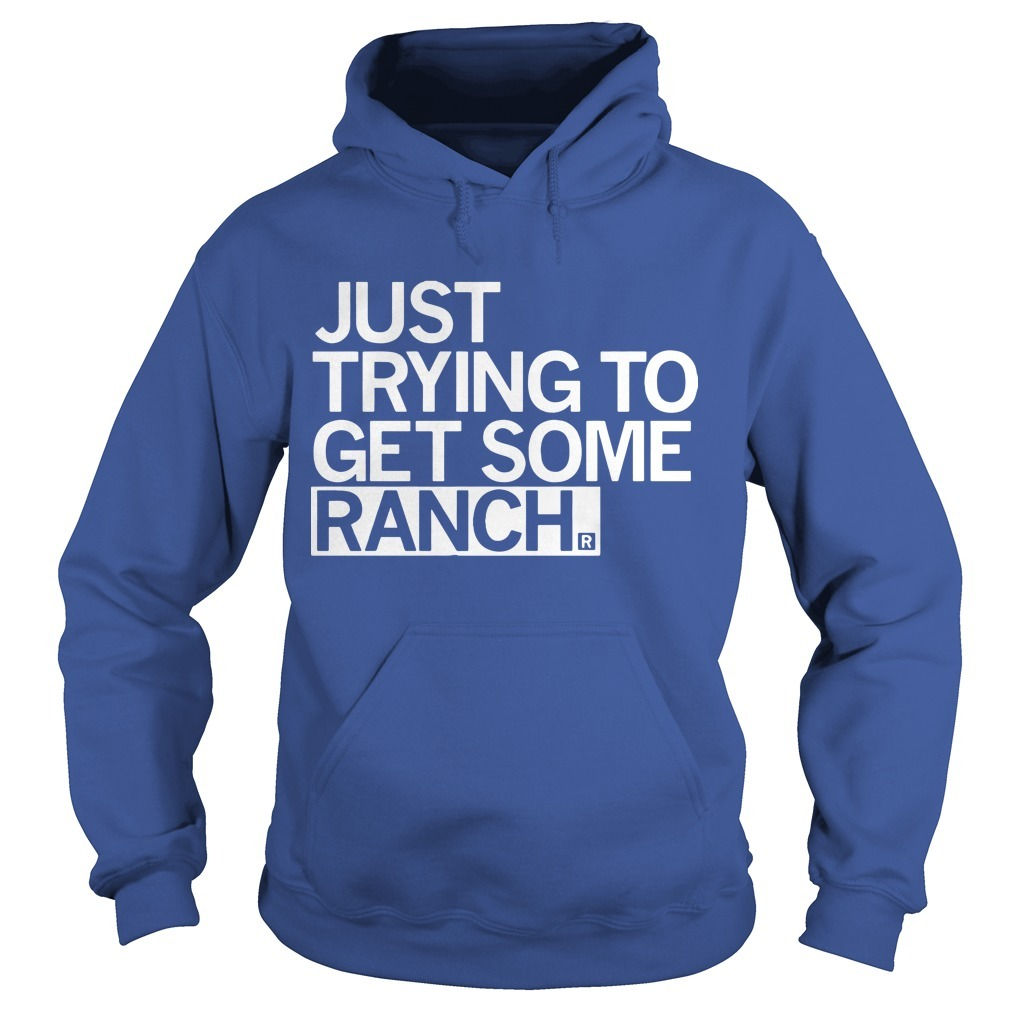 Just Trying To Get Some Ranch Hoodie