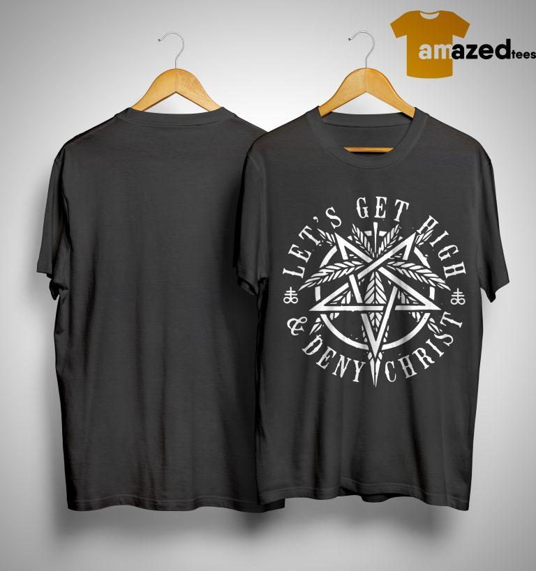 Let's Get High & Deny Christ Shirt