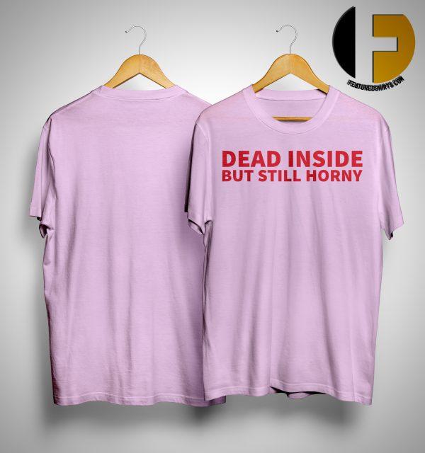 Dead Inside But Still Horny Shirts