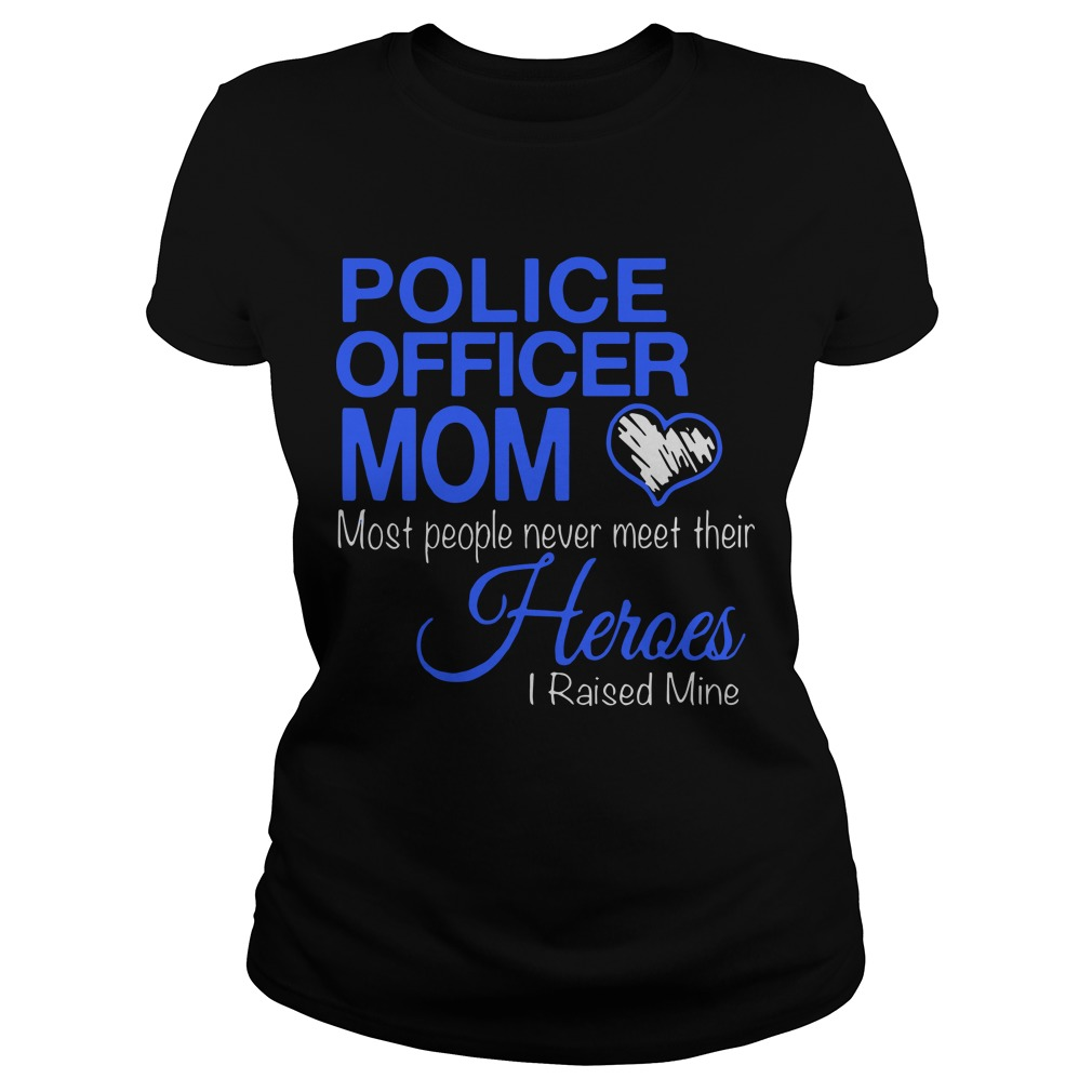 Police Officer Mom Most People Never Meet Their Heroes I Raised Mine Ladies Shirt