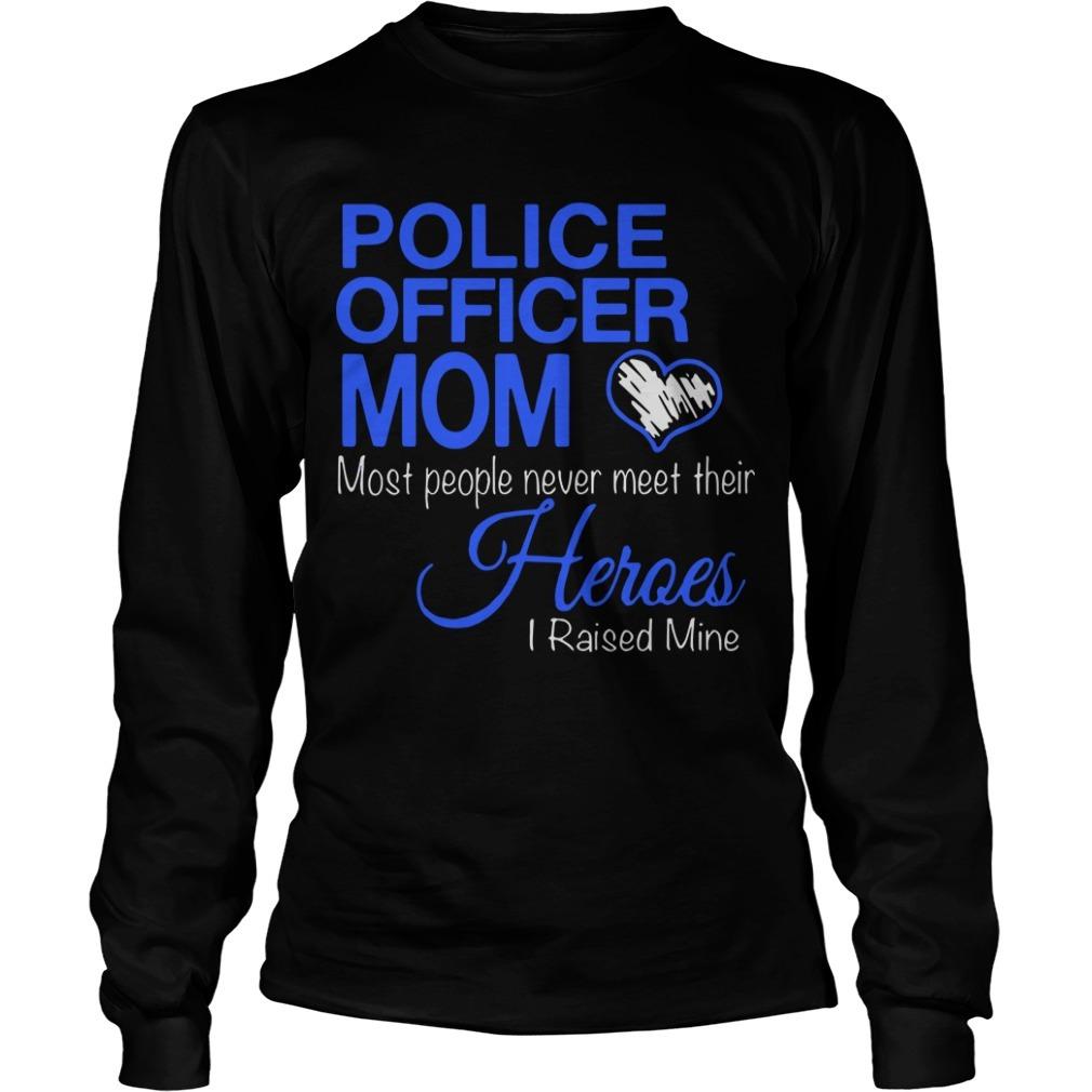 Police Officer Mom Most People Never Meet Their Heroes I Raised Mine Longsleeve Tee