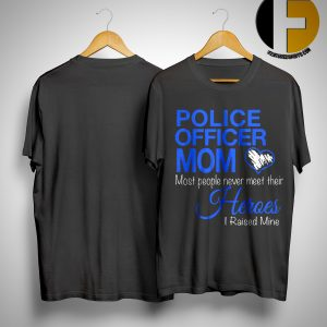 Police Officer Mom Most People Never Meet Their Heroes I Raised Mine Shirt