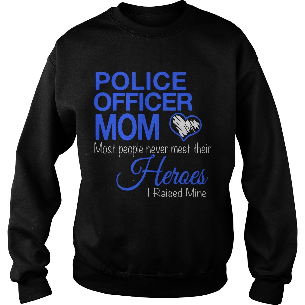 Police Officer Mom Most People Never Meet Their Heroes I Raised Mine Sweater