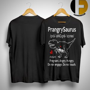 Prangrysaurus Definition Pregnant Angry Hungry Do Not Engage Do Not Touch Shirt