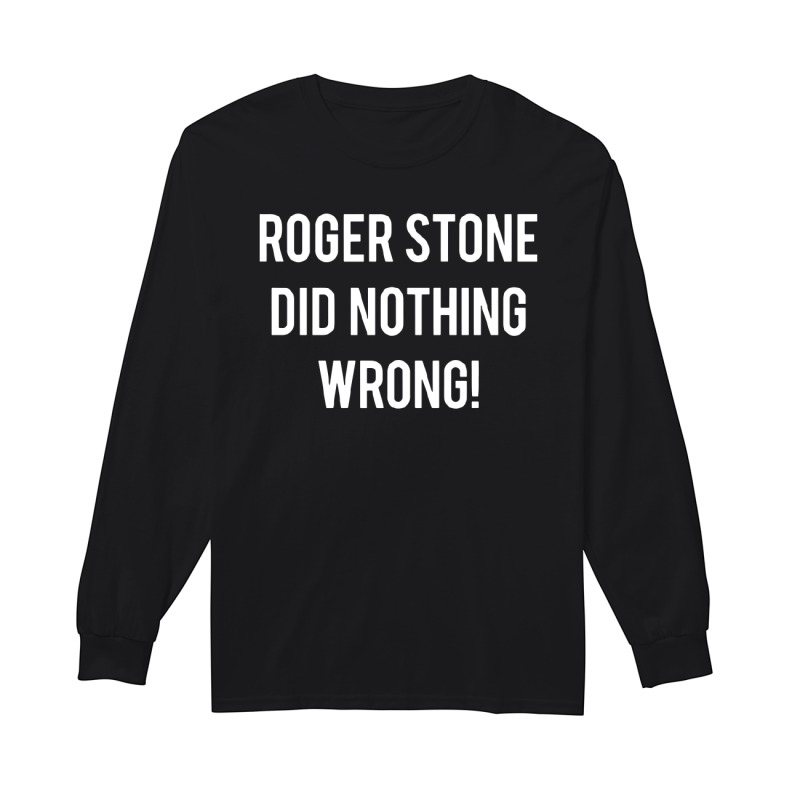 Roger Stone's Arrest Roger Stone Did Nothing Wrong Longsleeve Tee