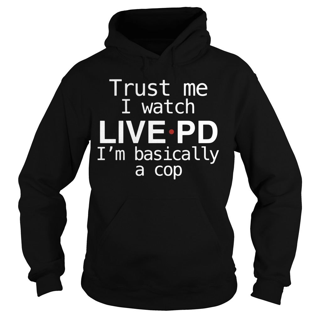 Sheriff Chody Trust Me I Watch Live PD I'm Basically A Cop Hoodie