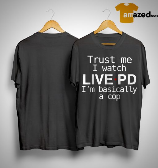 Sheriff Chody Trust Me I Watch Live PD I'm Basically A Cop Shirt