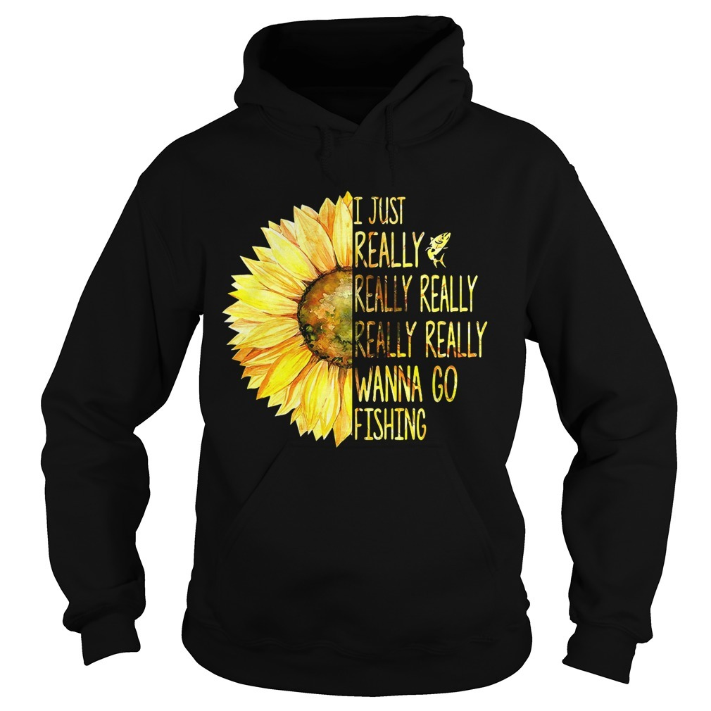 Sunflower I Just Really Really Really Really Really Wanna Go Fishing Hoodie