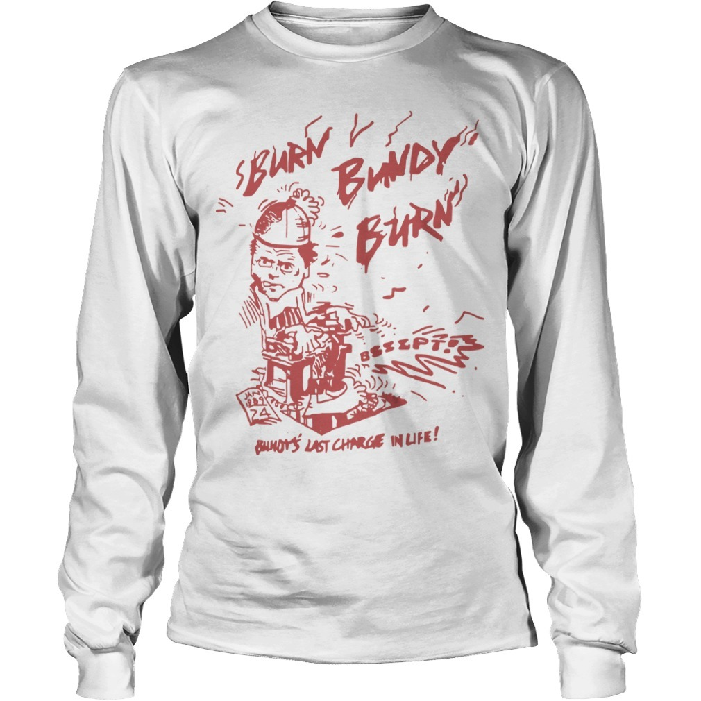 Ted Bundy Original Burn Bundy Burn Longsleeve Tee