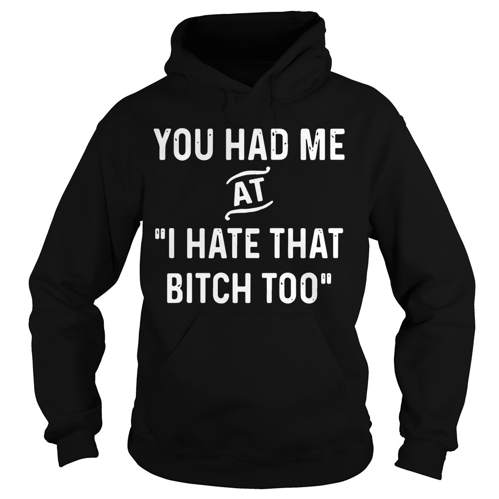 You Had Me At I Hate That Bitch Too Hoodie