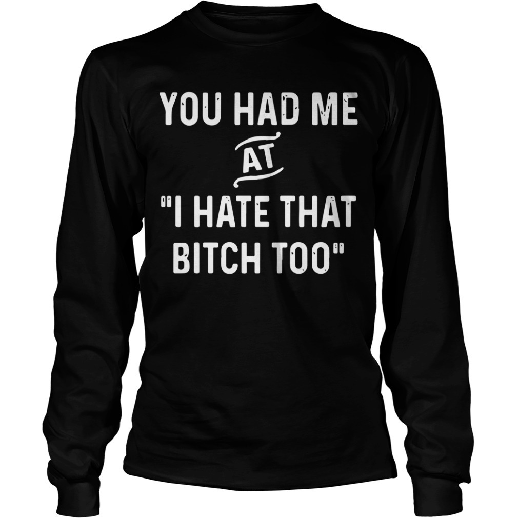 You Had Me At I Hate That Bitch Too Longsleeve Tee