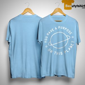 You Have A Purpose On This Planet Shirt