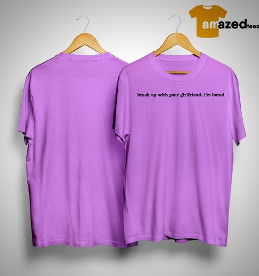 Break Up With Your Girlfriend I'm Bored Shirt