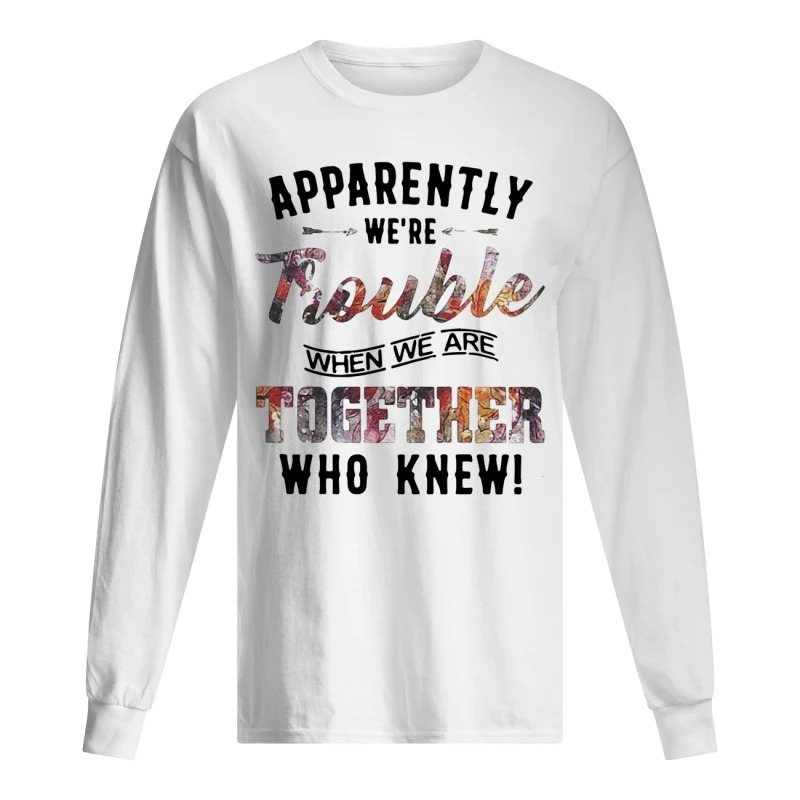 Apparently We're Trouble When We Are Together Who Knew Longsleeve Tee