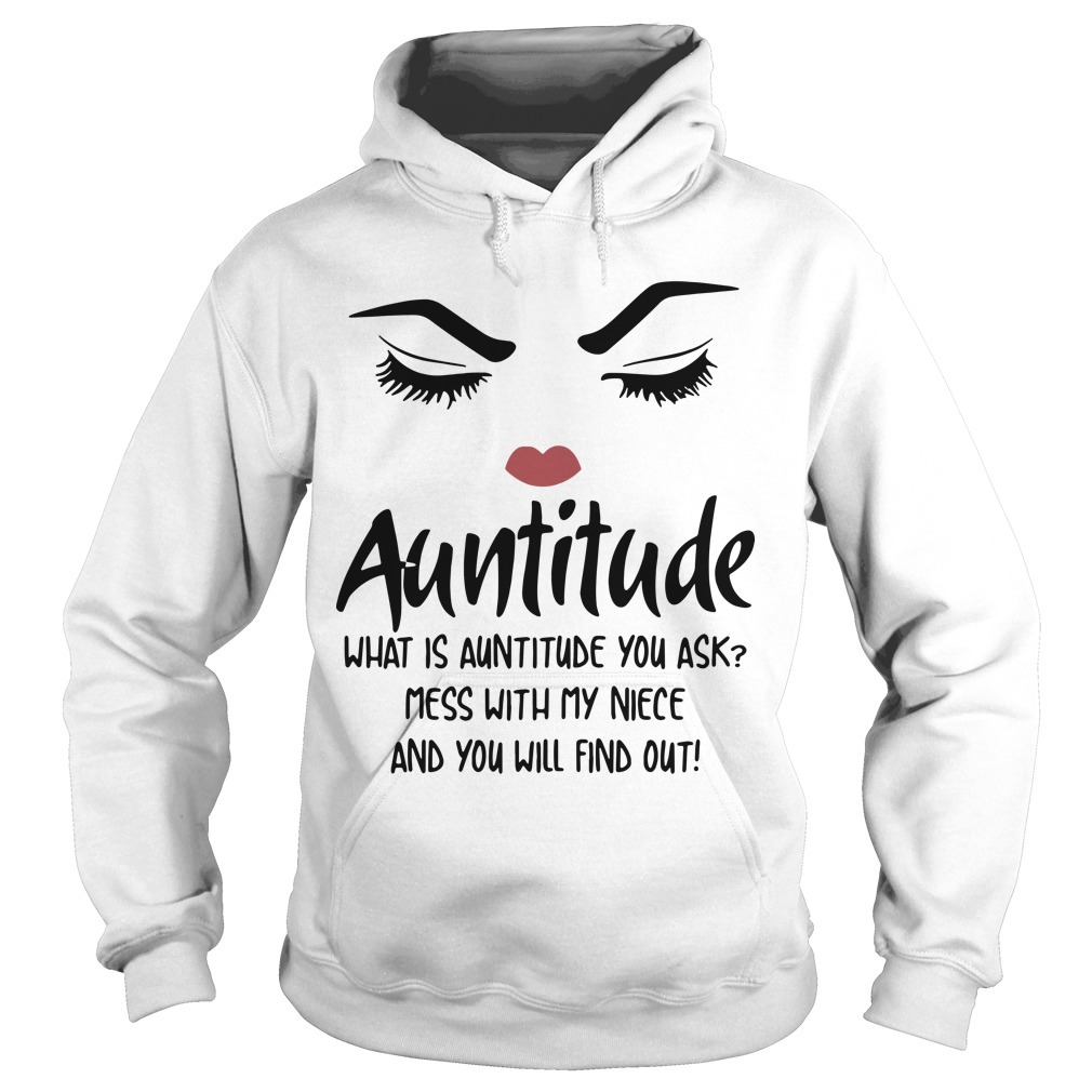 Auntitude What Is Auntitude You Ask Mess With My Niece And You Will Find Out Hoodie