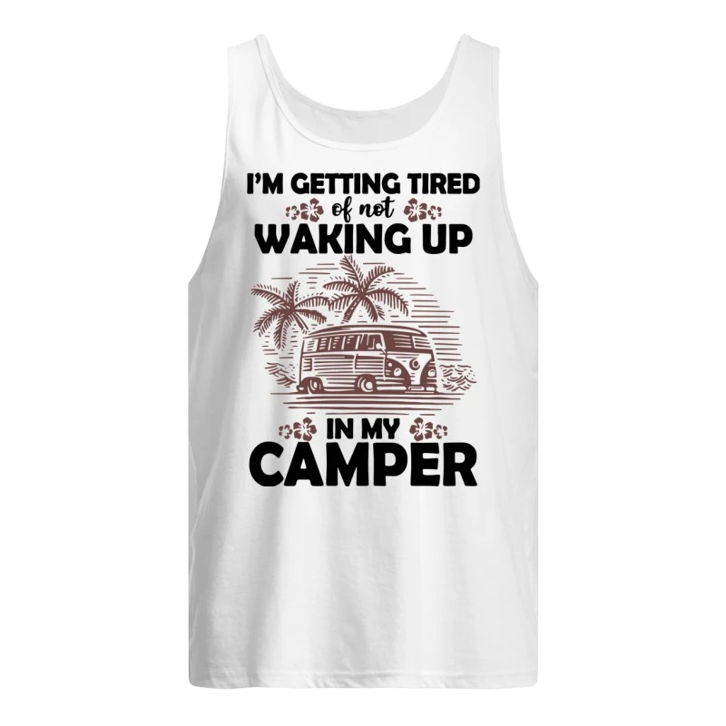 Camping I'm Getting Tired Of Not Waking Up In My Camper Tank Top
