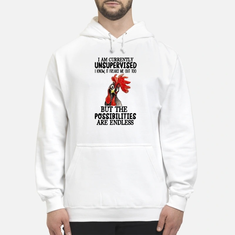 Chicken Rooster I Am Currently Unsupervised I Know It Freaks Me Out Too But The Possibilities Are Endless Hoodie