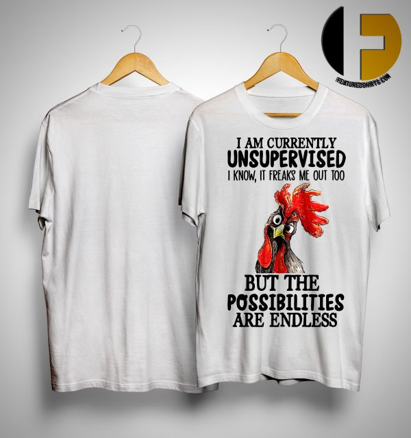 Chicken Rooster I Am Currently Unsupervised I Know It Freaks Me Out Too But The Possibilities Are Endless Shirt