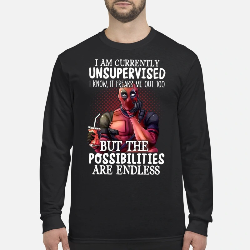 Deadpool I Am Currently Unsupervised I Know It Freaks Me Out Too But The Possibilities Are Endless Longsleeve Tee