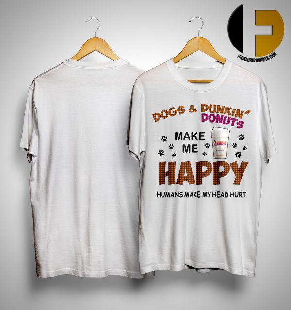 Dogs And Dunkin Donuts Make Me Happy Humans Make My Head Hurt ShirtDogs And Dunkin Donuts Make Me Happy Humans Make My Head Hurt Shirt