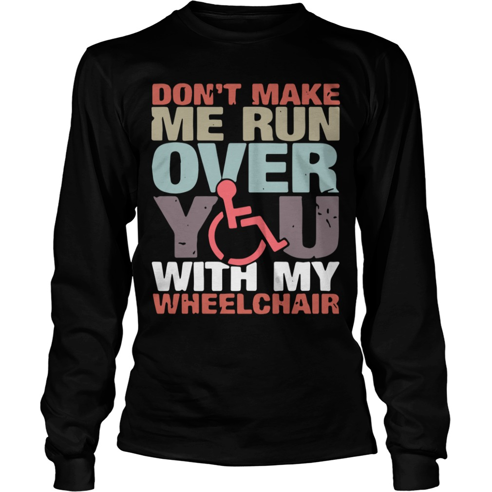 Don't Make Me Run Over You With My Wheelchair Longsleeve Tee