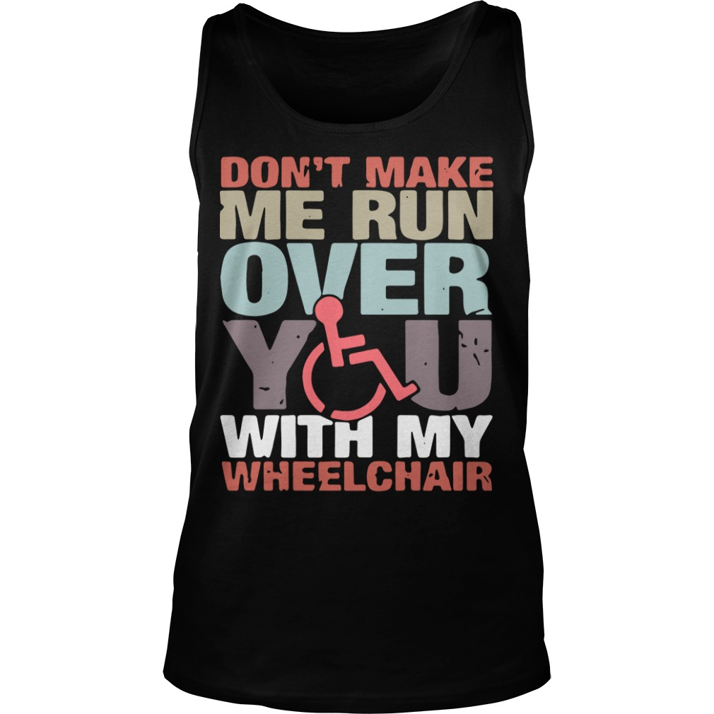 Don't Make Me Run Over You With My Wheelchair Tank Top