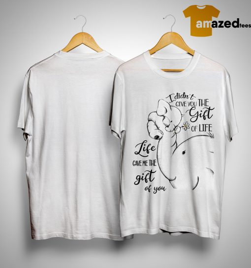 Elephant I Didn't Give You The Gift Of Life Life Give Me The Gift Of You Shirt