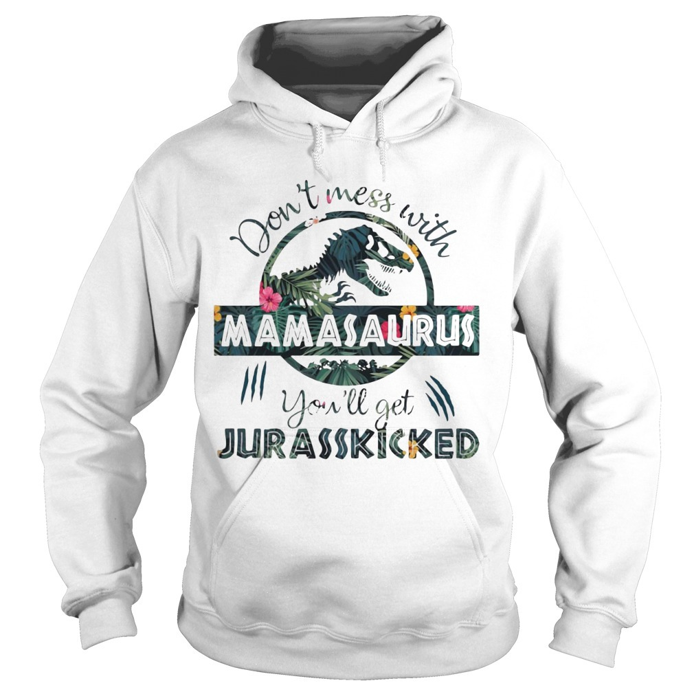 Floral Don't Mess With Mamasaurus You'll Get Jurasskicked Hoodie