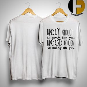 Holy Enough To Pray For You Hood Enough To Swing On You Shirt