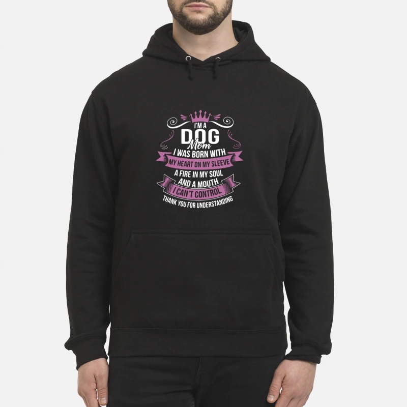 I'm A Dog Mom I Was Born With A Fire In My Soul And A Mouth Hoodie