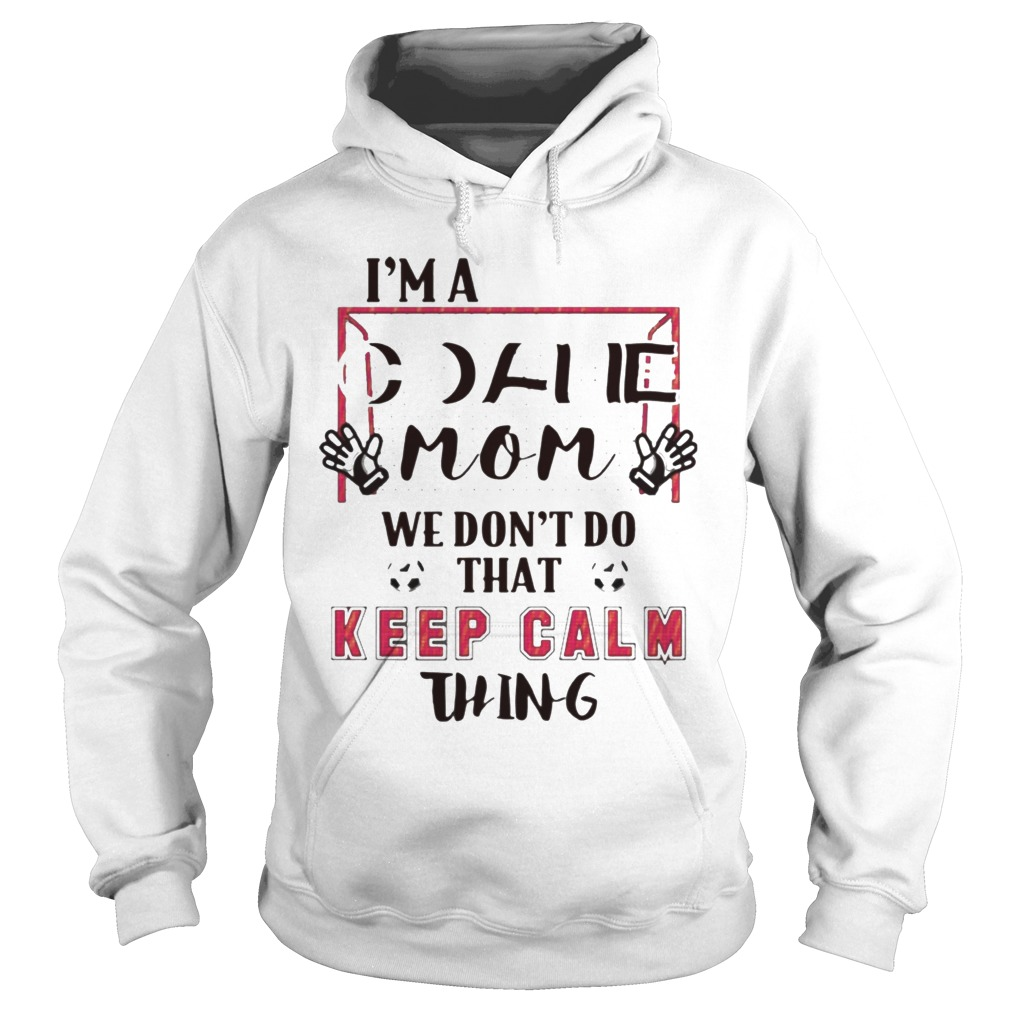 I'm Goalie Mom We Don't Do That Keep Calm Thing Hoodie