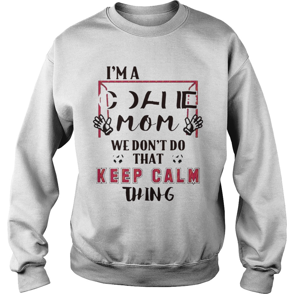 I'm Goalie Mom We Don't Do That Keep Calm Thing Sweater