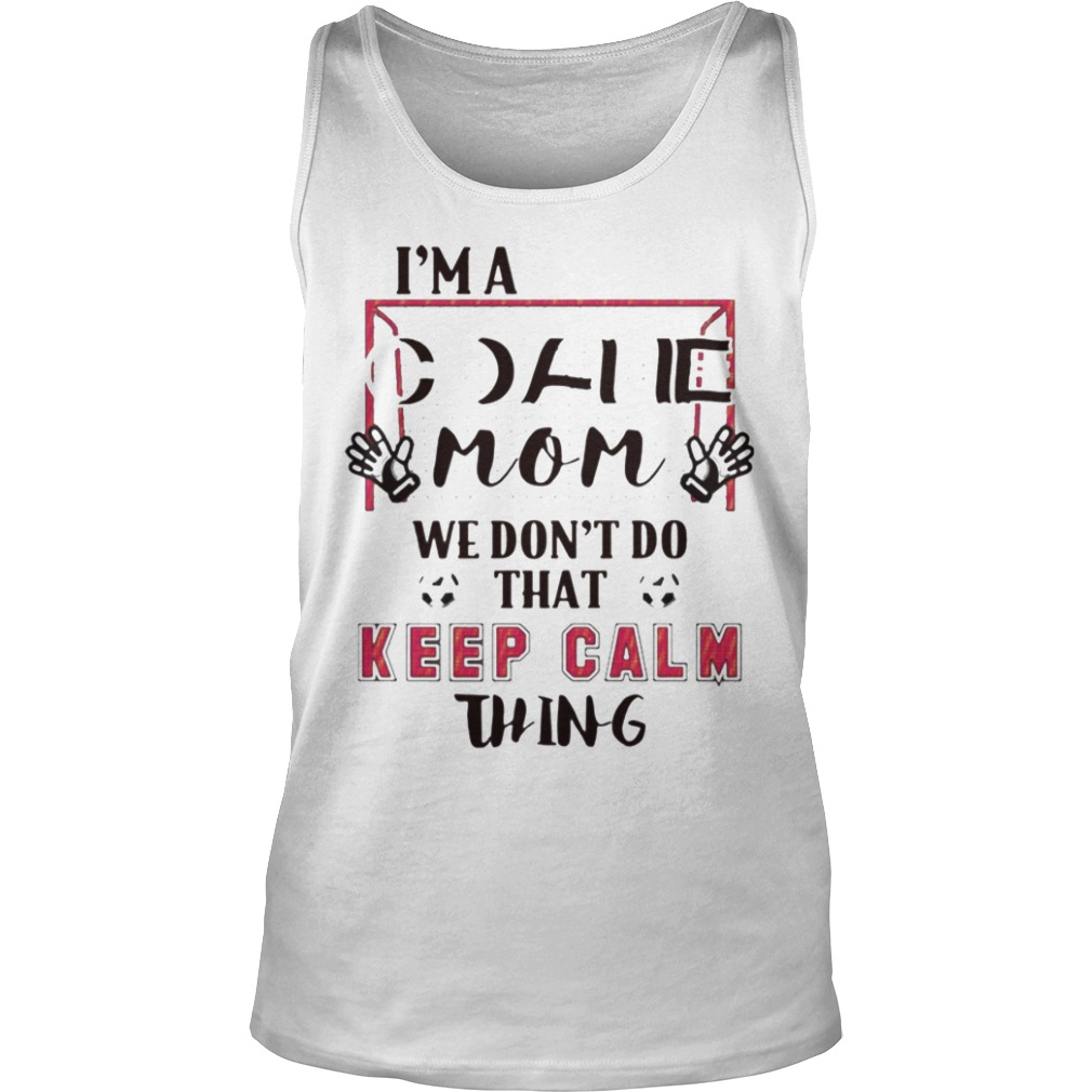I'm Goalie Mom We Don't Do That Keep Calm Thing Tank Top