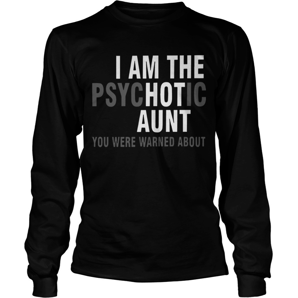 I Am The Psychotic Aunt You Were Warned About Longsleeve Tee