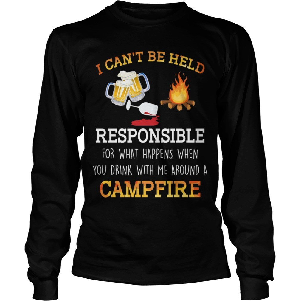 I Can't Be Held Responsible For What Happen When You Drink Campfire Longsleeve Tee