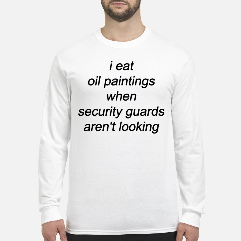 I Eat Oil Paintings When Security Guards Aren't Looking Longsleeve Tee