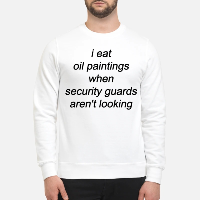 I Eat Oil Paintings When Security Guards Aren't Looking Sweater