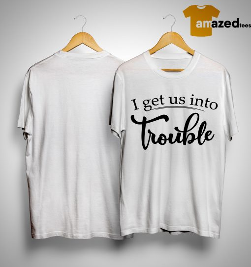 I Get Us IntoTrouble Shirt