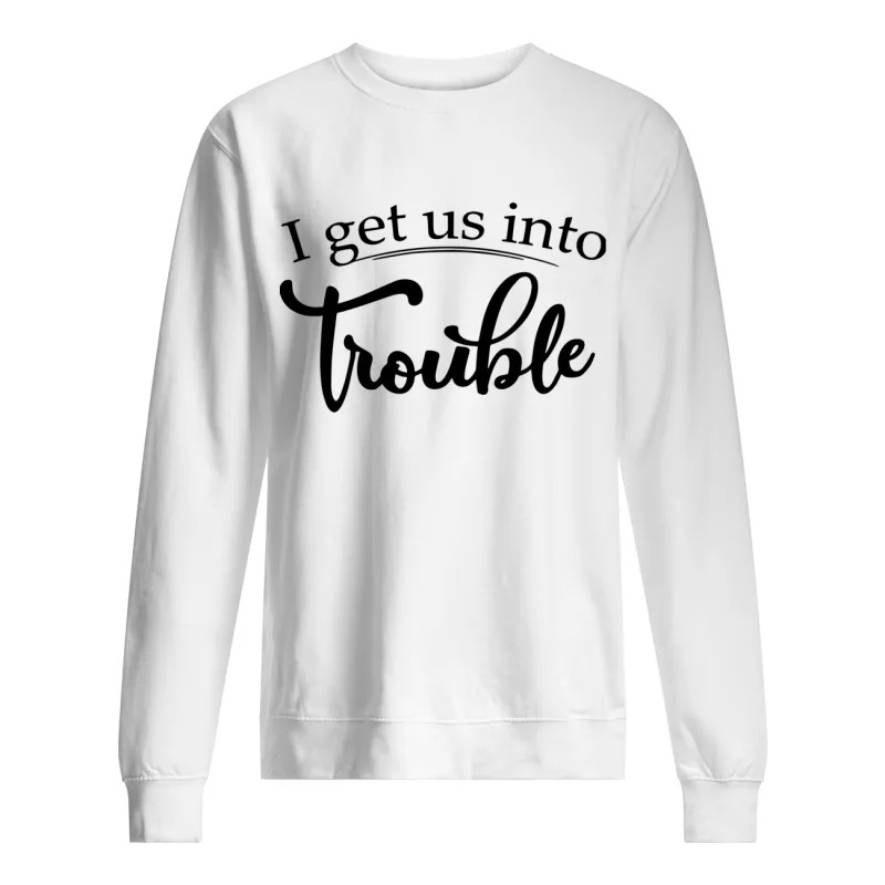 I Get Us IntoTrouble Sweater