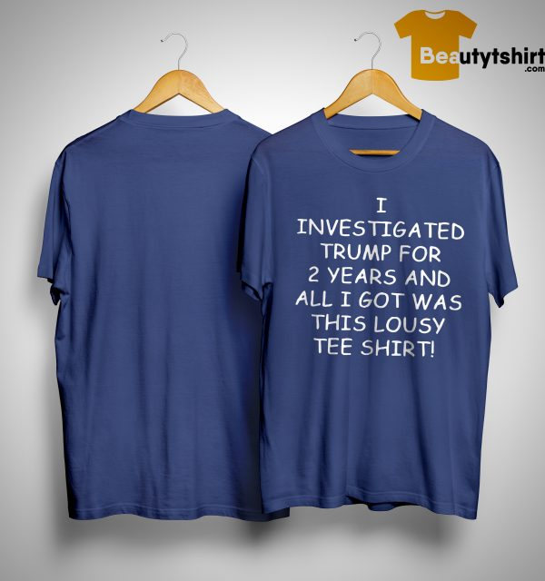I Investigated Trump For 2 Years And All I Got Was This Lousy Tee Shirt