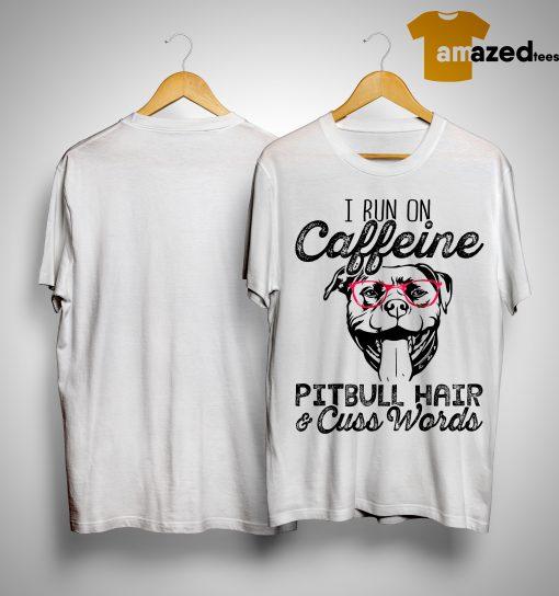I Run On Caffeine Pitbull Hair And Cuss Words Shirt