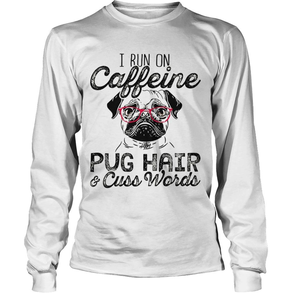 I Run On Caffeine Pug Hair & Cuss Words Longsleeve Tee