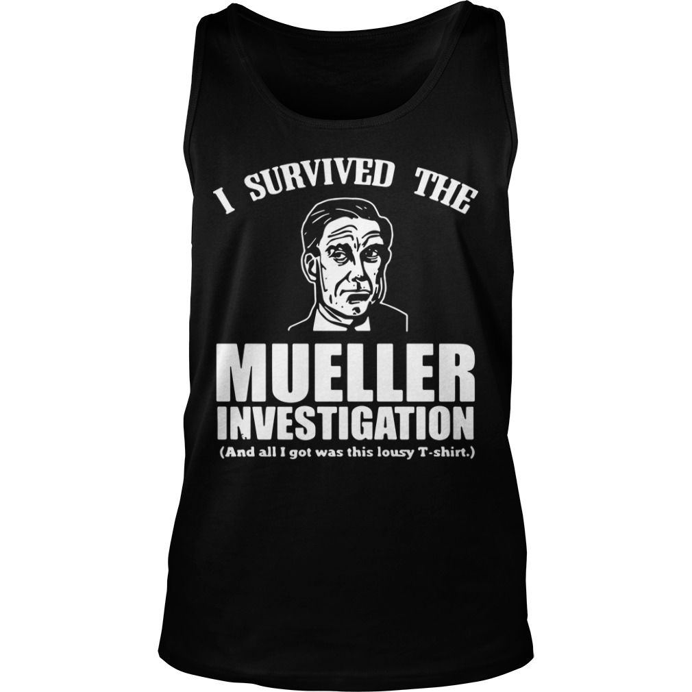 I Survived The Mueller Investigation And All I Got Was This Lousy Tank Top